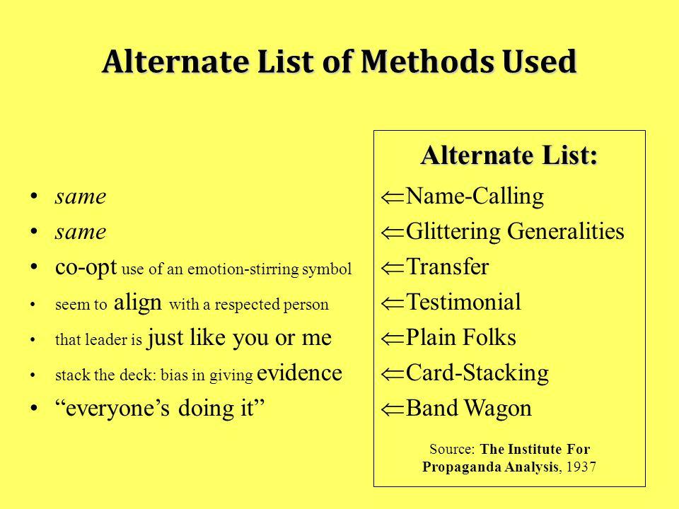 Alternate List of Methods Used Alternate List:  Name-Calling  Glittering Generalities  Transfer  Testimonial  Plain Folks  Card-Stacking  Band