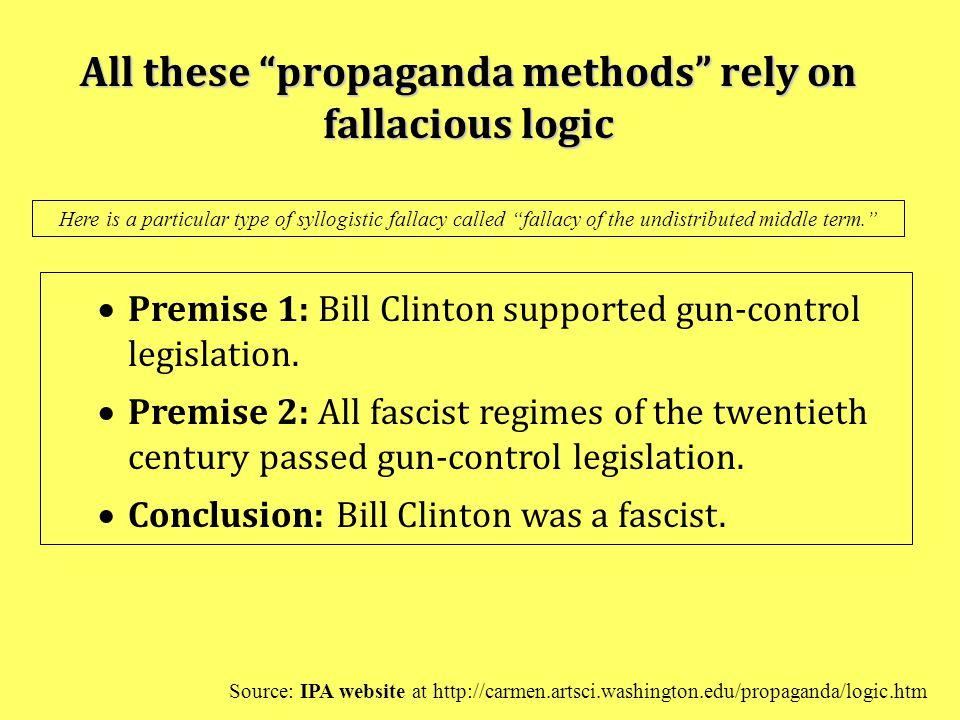 "All these ""propaganda methods"" rely on fallacious logic  Premise 1: Bill Clinton supported gun-control legislation.  Premise 2: All fascist regimes"