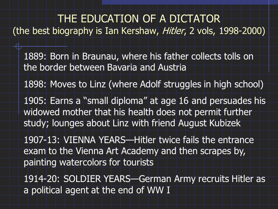THE EDUCATION OF A DICTATOR (the best biography is Ian Kershaw, Hitler, 2 vols, 1998-2000) 1889: Born in Braunau, where his father collects tolls on the border between Bavaria and Austria 1898: Moves to Linz (where Adolf struggles in high school) 1905: Earns a small diploma at age 16 and persuades his widowed mother that his health does not permit further study; lounges about Linz with friend August Kubizek 1907-13: VIENNA YEARS—Hitler twice fails the entrance exam to the Vienna Art Academy and then scrapes by, painting watercolors for tourists 1914-20: SOLDIER YEARS—German Army recruits Hitler as a political agent at the end of WW I