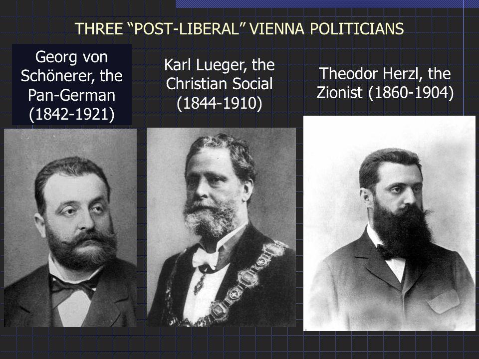 THREE POST-LIBERAL VIENNA POLITICIANS Georg von Schönerer, the Pan-German (1842-1921) Karl Lueger, the Christian Social (1844-1910) Theodor Herzl, the Zionist (1860-1904)
