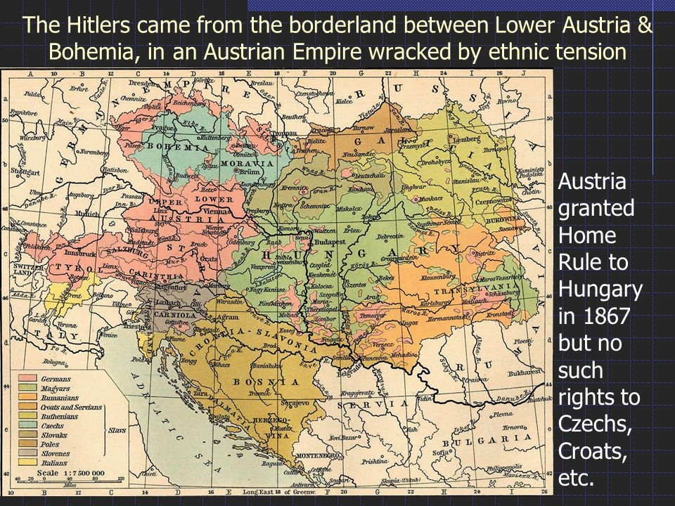 The Hitlers came from the borderland between Lower Austria & Bohemia, in an Austrian Empire wracked by ethnic tension Austria granted Home Rule to Hungary in 1867 but no such rights to Czechs, Croats, etc.