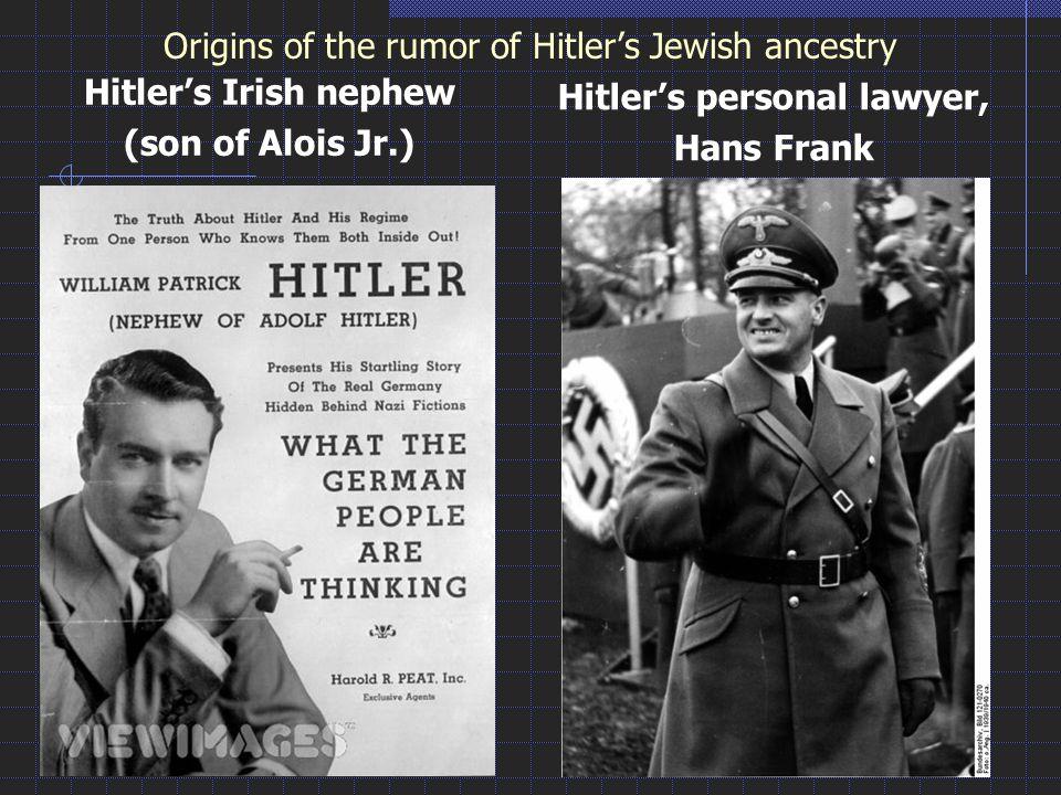 Origins of the rumor of Hitler's Jewish ancestry Hitler's Irish nephew (son of Alois Jr.) Hitler's personal lawyer, Hans Frank