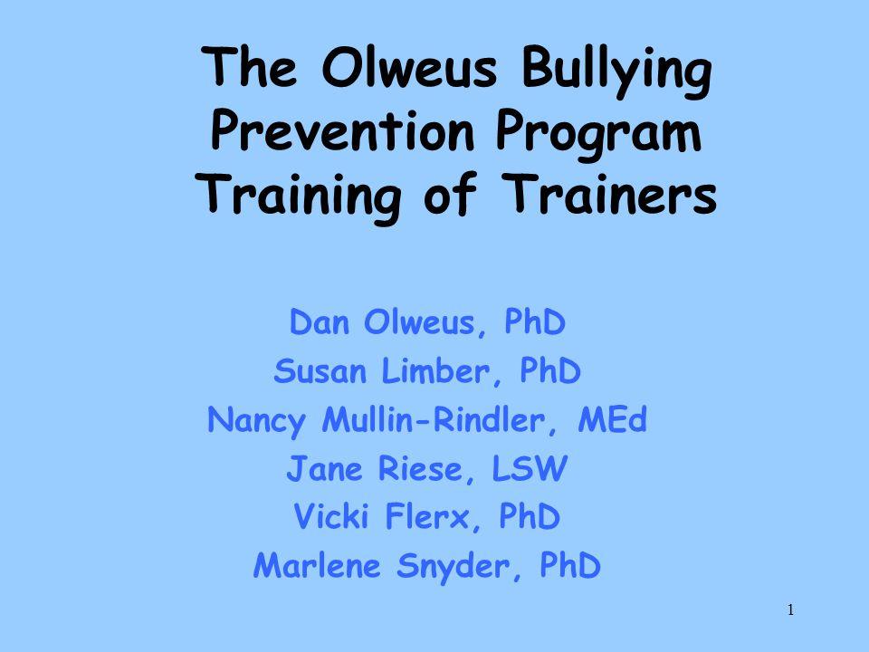 1 The Olweus Bullying Prevention Program Training of Trainers Dan Olweus, PhD Susan Limber, PhD Nancy Mullin-Rindler, MEd Jane Riese, LSW Vicki Flerx, PhD Marlene Snyder, PhD