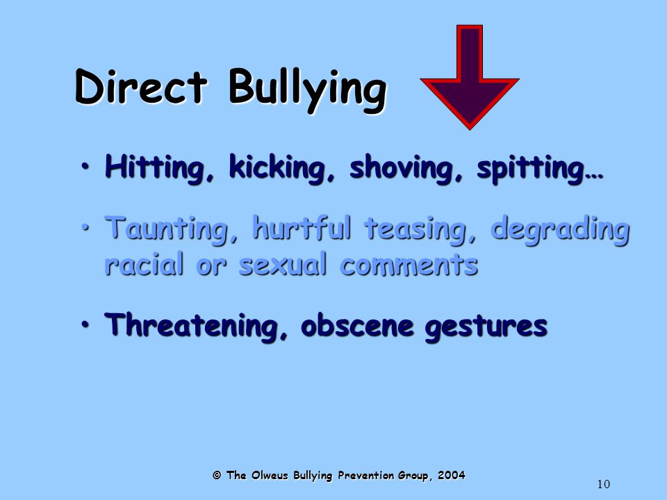 10 Direct Bullying Hitting, kicking, shoving, spitting…Hitting, kicking, shoving, spitting… Taunting, hurtful teasing, degrading racial or sexual commentsTaunting, hurtful teasing, degrading racial or sexual comments Threatening, obscene gesturesThreatening, obscene gestures © The Olweus Bullying Prevention Group, 2004
