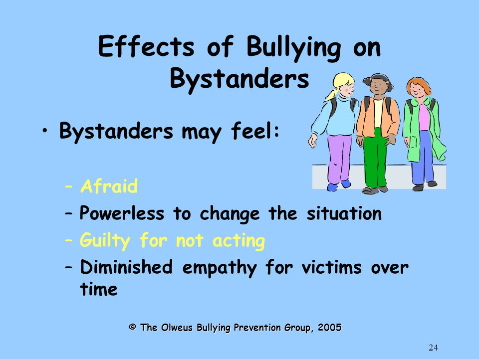 24 Effects of Bullying on Bystanders Bystanders may feel: –Afraid –Powerless to change the situation –Guilty for not acting –Diminished empathy for victims over time © The Olweus Bullying Prevention Group, 2005