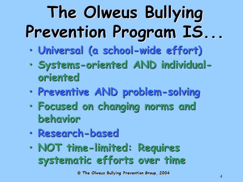 35 Peer Risk Factors for Bullying Others Friends/peers with positive attitudes towards violenceFriends/peers with positive attitudes towards violence Exposure to models of bullyingExposure to models of bullying © The Olweus Bullying Prevention Group, 2004