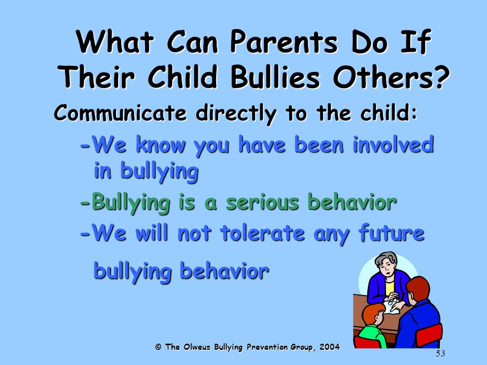53 Communicate directly to the child: -We know you have been involved in bullying -Bullying is a serious behavior -We will not tolerate any future bullying behavior © The Olweus Bullying Prevention Group, 2004 What Can Parents Do If Their Child Bullies Others