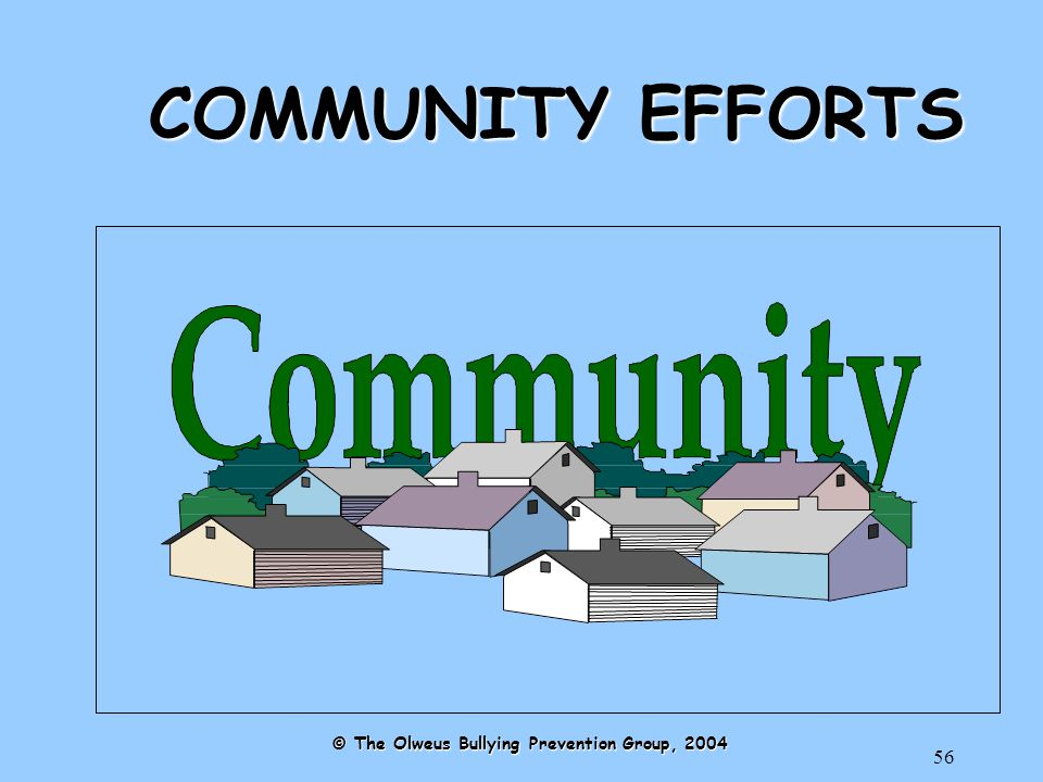 56 COMMUNITY EFFORTS © The Olweus Bullying Prevention Group, 2004