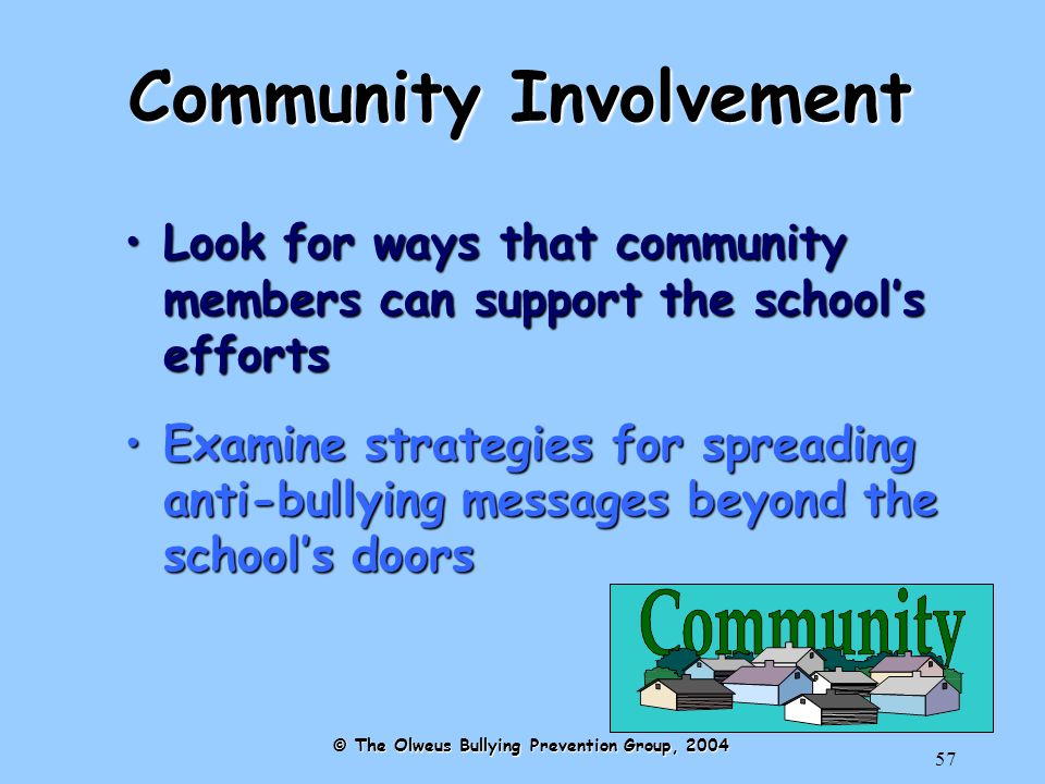 57 Community Involvement Look for ways that community members can support the school's effortsLook for ways that community members can support the school's efforts Examine strategies for spreading anti-bullying messages beyond the school's doorsExamine strategies for spreading anti-bullying messages beyond the school's doors © The Olweus Bullying Prevention Group, 2004