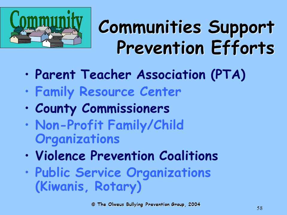 58 Communities Support Prevention Efforts Parent Teacher Association (PTA) Family Resource Center County Commissioners Non-Profit Family/Child Organizations Violence Prevention Coalitions Public Service Organizations (Kiwanis, Rotary) © The Olweus Bullying Prevention Group, 2004