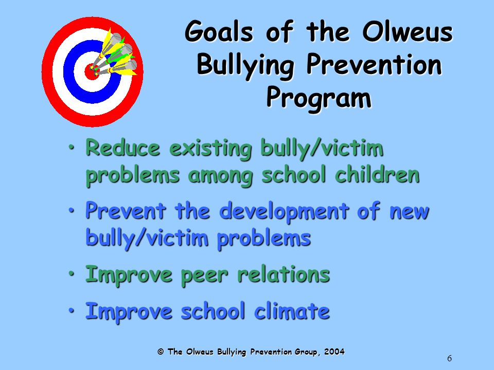 6 Goals of the Olweus Bullying Prevention Program Reduce existing bully/victim problems among school childrenReduce existing bully/victim problems among school children Prevent the development of new bully/victim problemsPrevent the development of new bully/victim problems Improve peer relationsImprove peer relations Improve school climateImprove school climate © The Olweus Bullying Prevention Group, 2004
