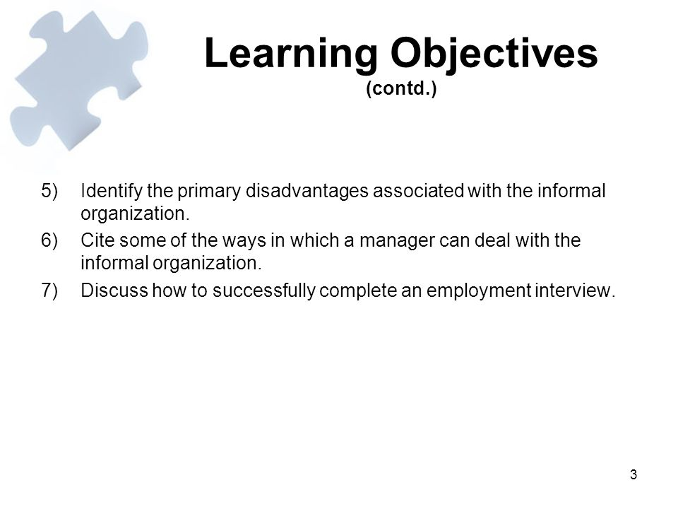 3 Learning Objectives (contd.) 5)Identify the primary disadvantages associated with the informal organization. 6)Cite some of the ways in which a mana