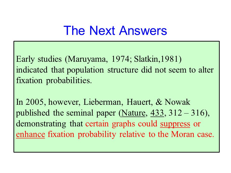 The Next Answers Early studies (Maruyama, 1974; Slatkin,1981) indicated that population structure did not seem to alter fixation probabilities.