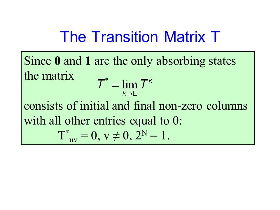 The Transition Matrix T Since 0 and 1 are the only absorbing states the matrix consists of initial and final non-zero columns with all other entries equal to 0: T * uv = 0, v ≠ 0, 2 N – 1.