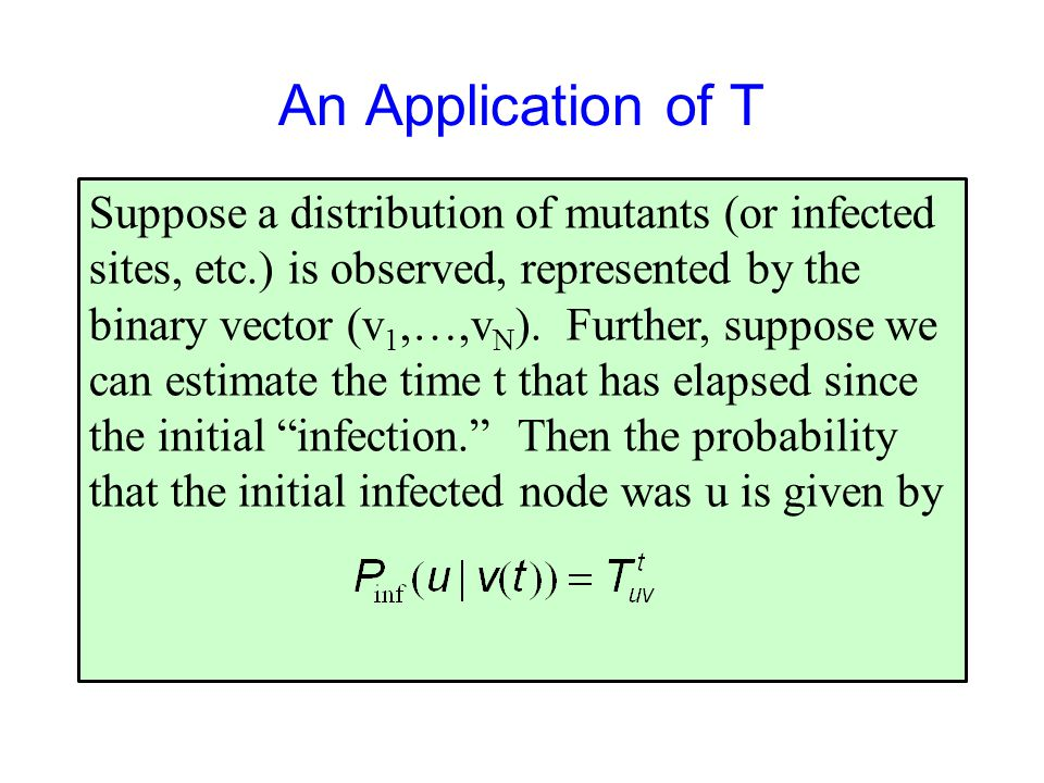 An Application of T Suppose a distribution of mutants (or infected sites, etc.) is observed, represented by the binary vector (v 1,…,v N ).