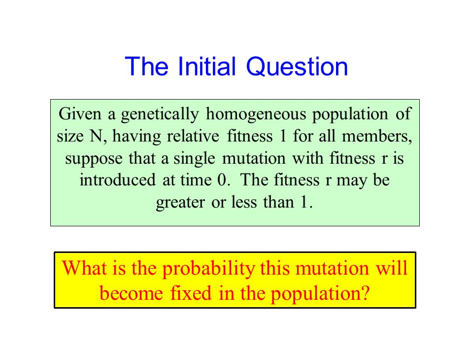 The Initial Question Given a genetically homogeneous population of size N, having relative fitness 1 for all members, suppose that a single mutation with fitness r is introduced at time 0.