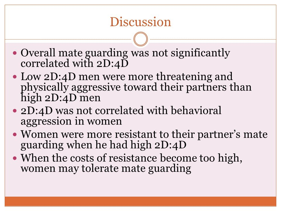 Discussion Overall mate guarding was not significantly correlated with 2D:4D Low 2D:4D men were more threatening and physically aggressive toward thei