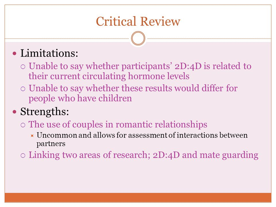 Critical Review Limitations:  Unable to say whether participants' 2D:4D is related to their current circulating hormone levels  Unable to say whethe