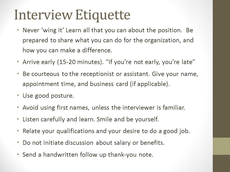 Interview Etiquette Never 'wing it' Learn all that you can about the position. Be prepared to share what you can do for the organization, and how you