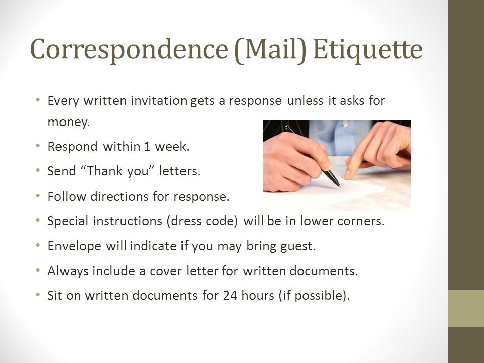 "Correspondence (Mail) Etiquette Every written invitation gets a response unless it asks for money. Respond within 1 week. Send ""Thank you"" letters. Fo"