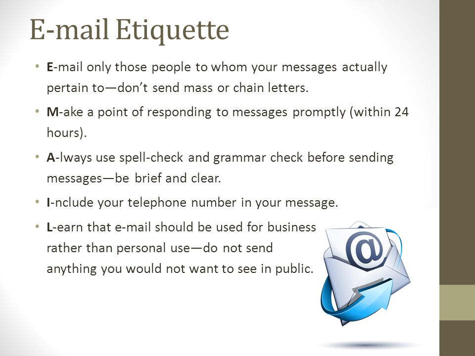 E-mail Etiquette E-mail only those people to whom your messages actually pertain to—don't send mass or chain letters. M-ake a point of responding to m