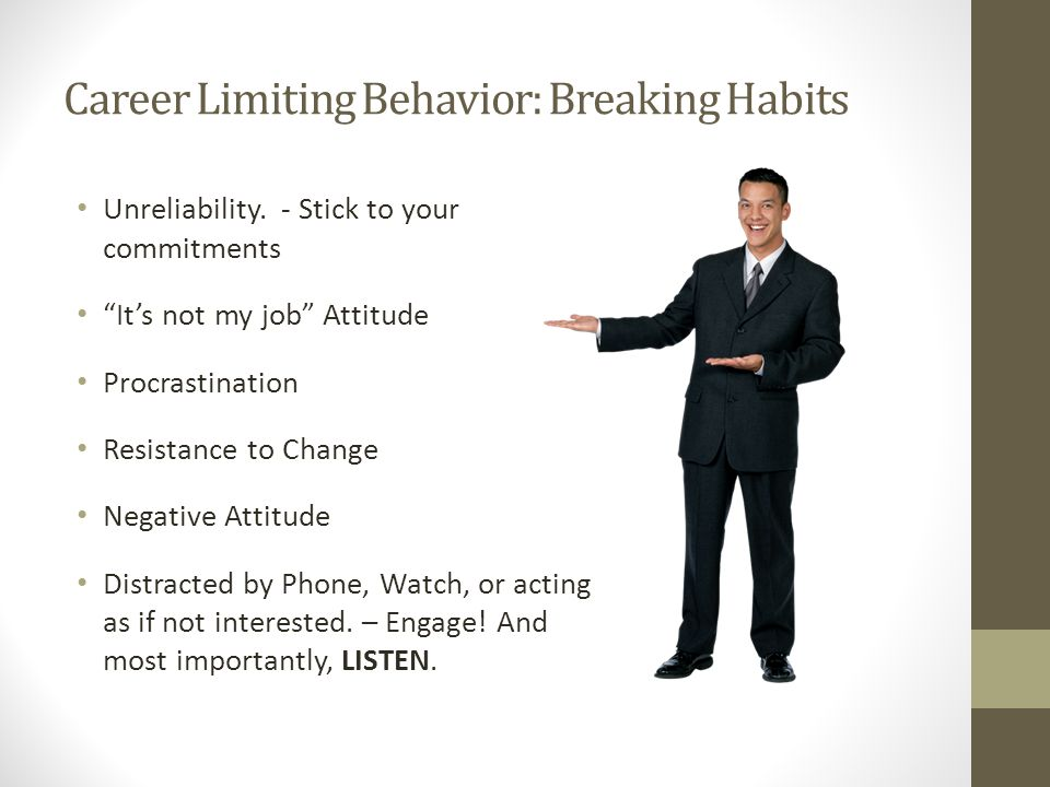 "Career Limiting Behavior: Breaking Habits Unreliability. - Stick to your commitments ""It's not my job"" Attitude Procrastination Resistance to Change N"