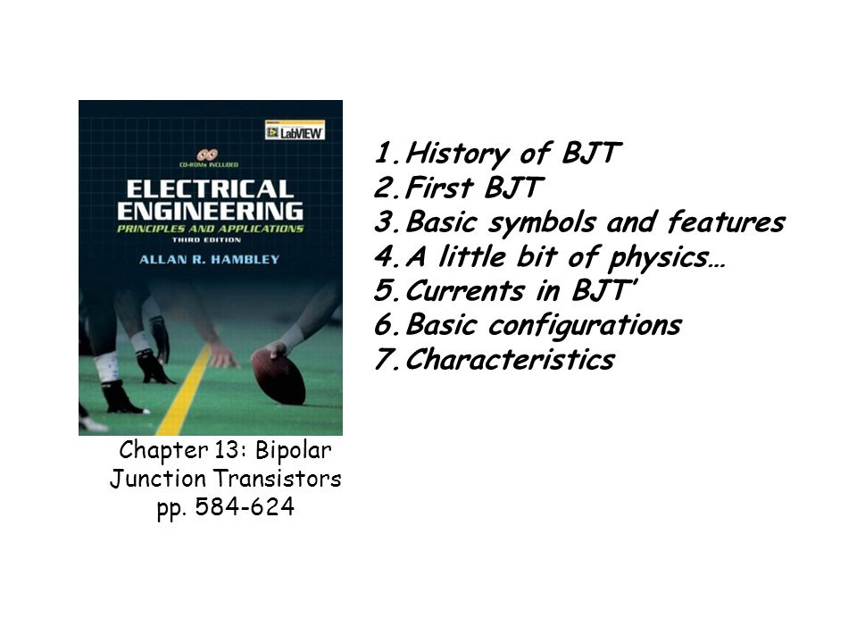 Chapter 13: Bipolar Junction Transistors pp. 584-624 1.History of BJT 2.First BJT 3.Basic symbols and features 4.A little bit of physics… 5.Currents i