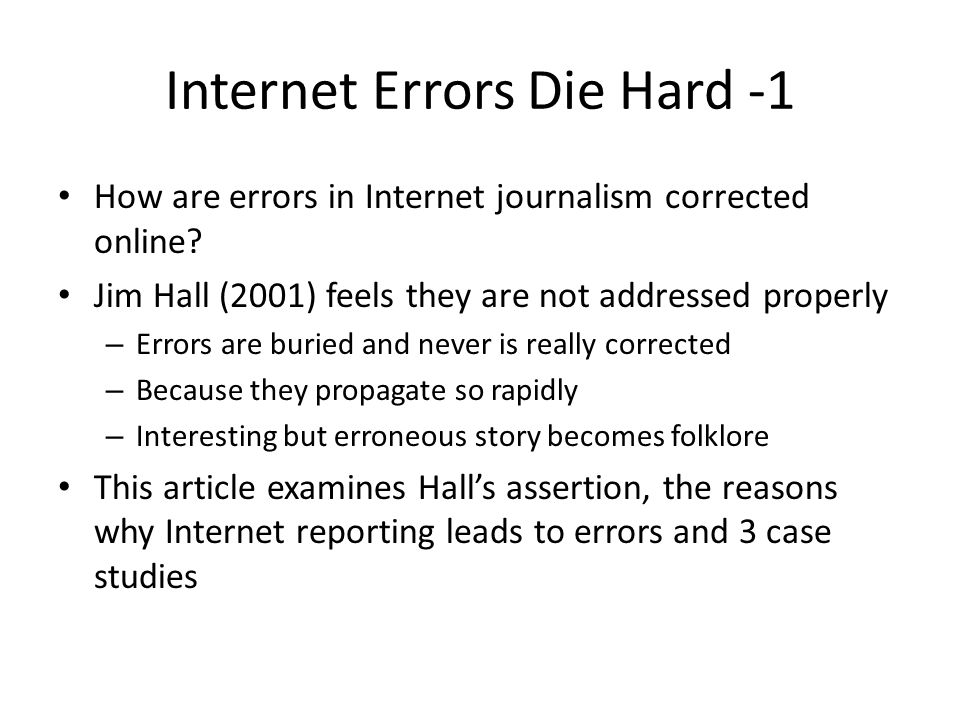 Internet Errors Die Hard -1 How are errors in Internet journalism corrected online? Jim Hall (2001) feels they are not addressed properly – Errors are