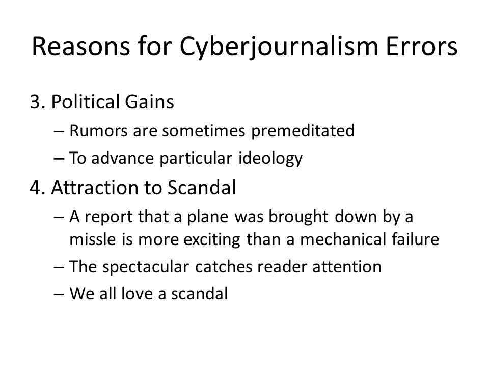 Reasons for Cyberjournalism Errors 3. Political Gains – Rumors are sometimes premeditated – To advance particular ideology 4. Attraction to Scandal –