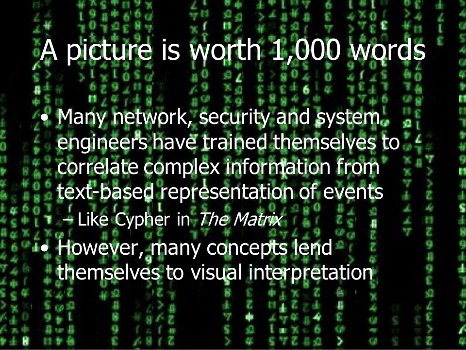 2 A picture is worth 1,000 words Many network, security and system engineers have trained themselves to correlate complex information from text-based representation of events –Like Cypher in The Matrix However, many concepts lend themselves to visual interpretation
