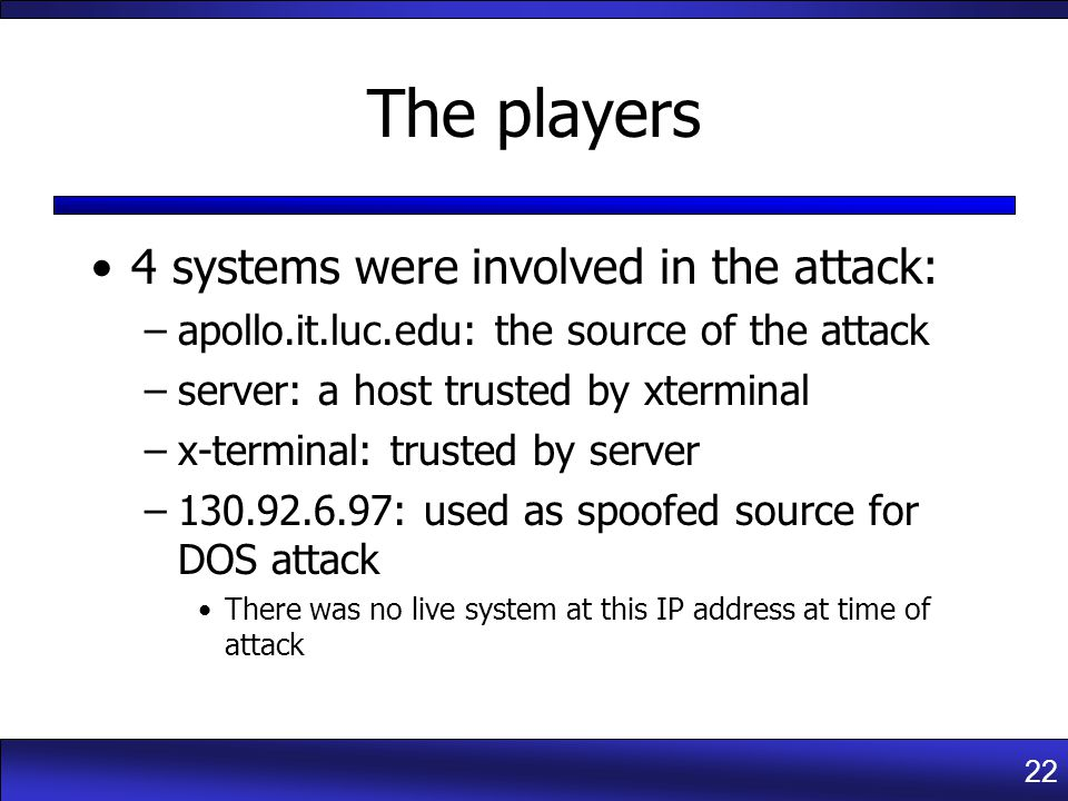 22 The players 4 systems were involved in the attack: –apollo.it.luc.edu: the source of the attack –server: a host trusted by xterminal –x-terminal: trusted by server –130.92.6.97: used as spoofed source for DOS attack There was no live system at this IP address at time of attack