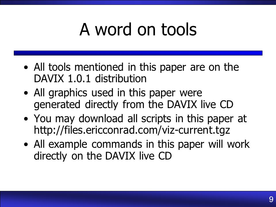 9 A word on tools All tools mentioned in this paper are on the DAVIX 1.0.1 distribution All graphics used in this paper were generated directly from the DAVIX live CD You may download all scripts in this paper at http://files.ericconrad.com/viz-current.tgz All example commands in this paper will work directly on the DAVIX live CD