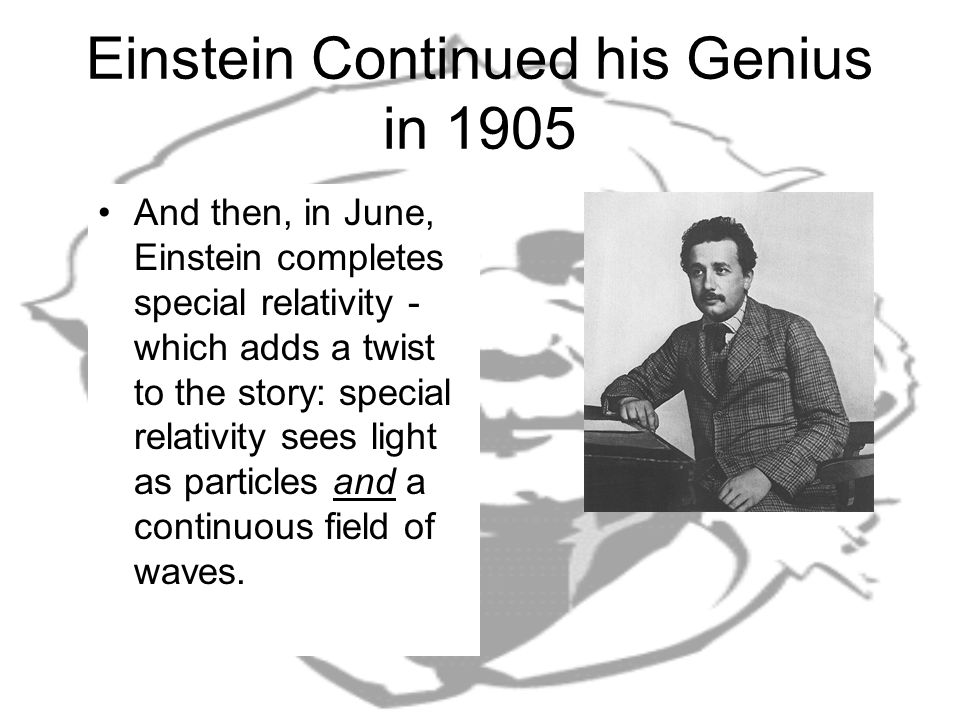 Einstein Continued his Genius in 1905 And then, in June, Einstein completes special relativity - which adds a twist to the story: special relativity sees light as particles and a continuous field of waves.