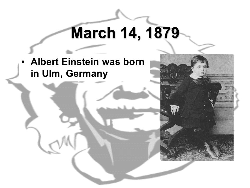 March 14, 1879 Albert Einstein was born in Ulm, Germany