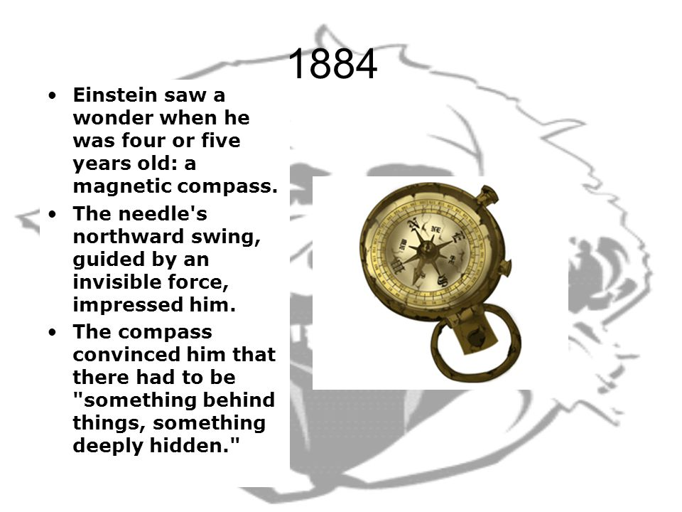 1884 Einstein saw a wonder when he was four or five years old: a magnetic compass.