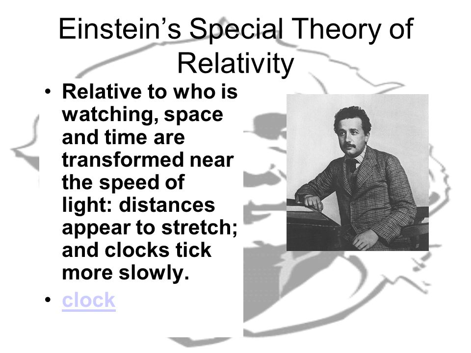 Einstein's Special Theory of Relativity Relative to who is watching, space and time are transformed near the speed of light: distances appear to stretch; and clocks tick more slowly.