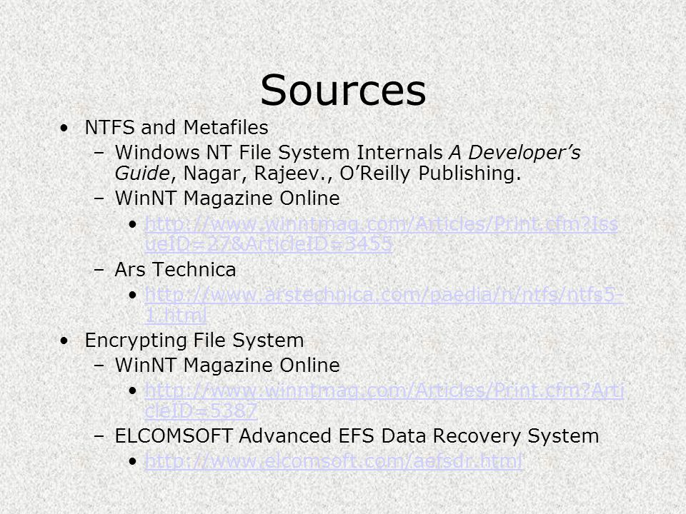 Sources NTFS and Metafiles –Windows NT File System Internals A Developer's Guide, Nagar, Rajeev., O'Reilly Publishing. –WinNT Magazine Online http://w