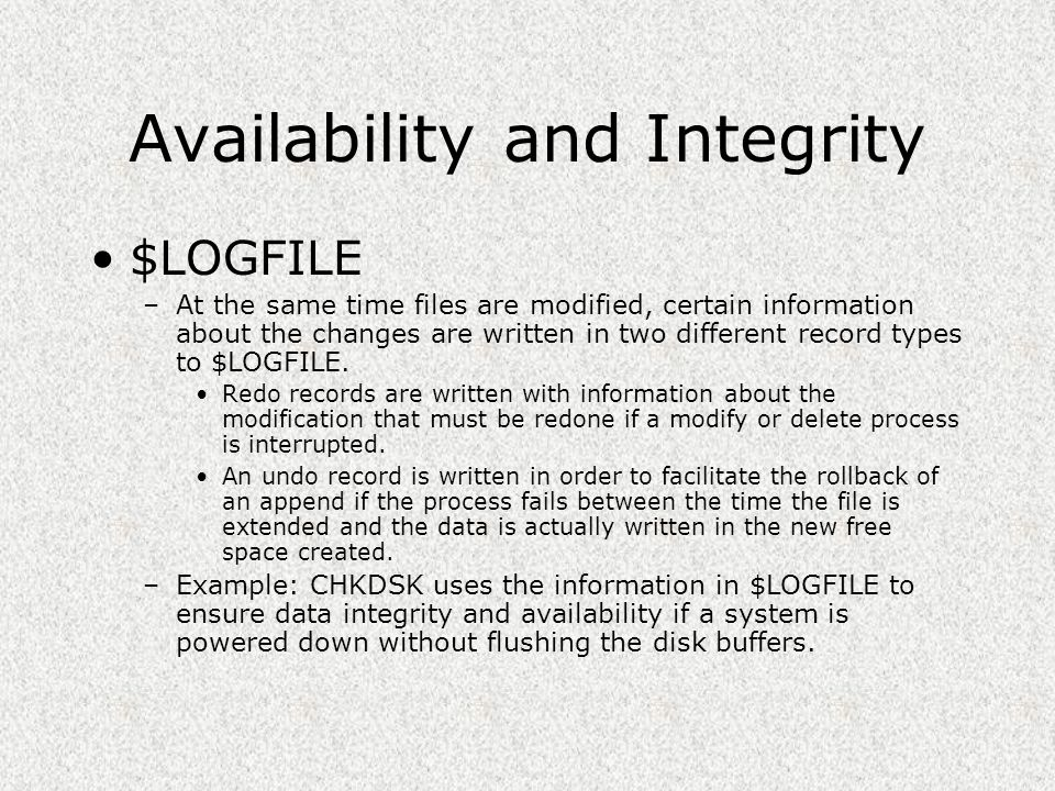Availability and Integrity $LOGFILE –At the same time files are modified, certain information about the changes are written in two different record ty