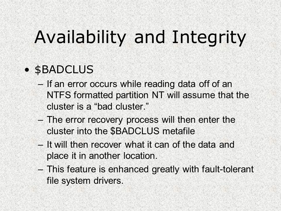 Availability and Integrity $BADCLUS –If an error occurs while reading data off of an NTFS formatted partition NT will assume that the cluster is a bad cluster. –The error recovery process will then enter the cluster into the $BADCLUS metafile –It will then recover what it can of the data and place it in another location.