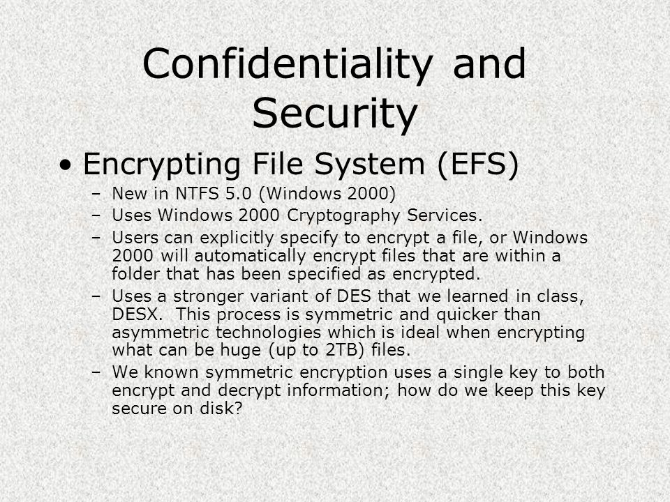 Confidentiality and Security Encrypting File System (EFS) –New in NTFS 5.0 (Windows 2000) –Uses Windows 2000 Cryptography Services. –Users can explici