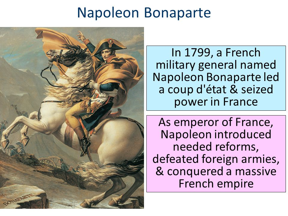 Napoleon Bonaparte In 1799, a French military general named Napoleon Bonaparte led a coup d'état & seized power in France As emperor of France, Napole