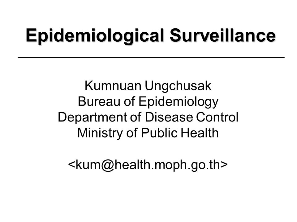 Epidemiological Surveillance Kumnuan Ungchusak Bureau of Epidemiology Department of Disease Control Ministry of Public Health