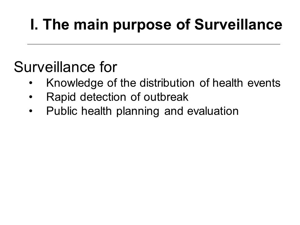 Surveillance for Knowledge of the distribution of health events Rapid detection of outbreak Public health planning and evaluation I. The main purpose