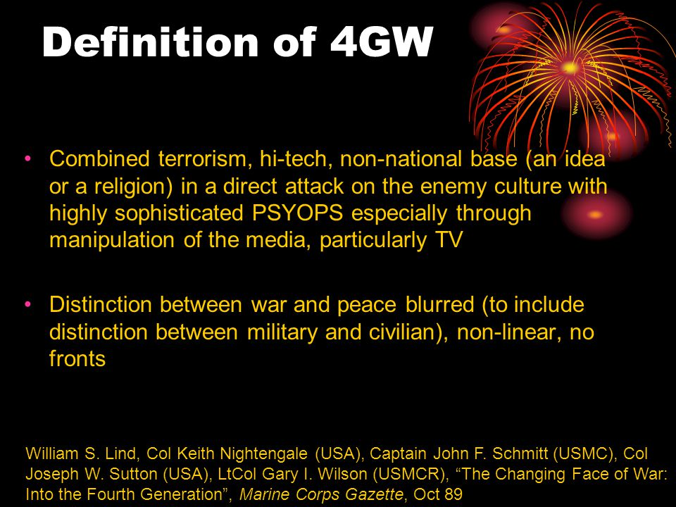 Definition of 4GW Combined terrorism, hi-tech, non-national base (an idea or a religion) in a direct attack on the enemy culture with highly sophisticated PSYOPS especially through manipulation of the media, particularly TV Distinction between war and peace blurred (to include distinction between military and civilian), non-linear, no fronts William S.