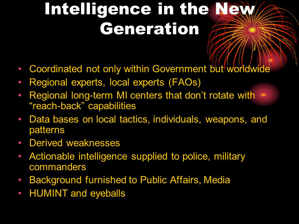 Intelligence in the New Generation Coordinated not only within Government but worldwide Regional experts, local experts (FAOs) Regional long-term MI centers that don't rotate with reach-back capabilities Data bases on local tactics, individuals, weapons, and patterns Derived weaknesses Actionable intelligence supplied to police, military commanders Background furnished to Public Affairs, Media HUMINT and eyeballs