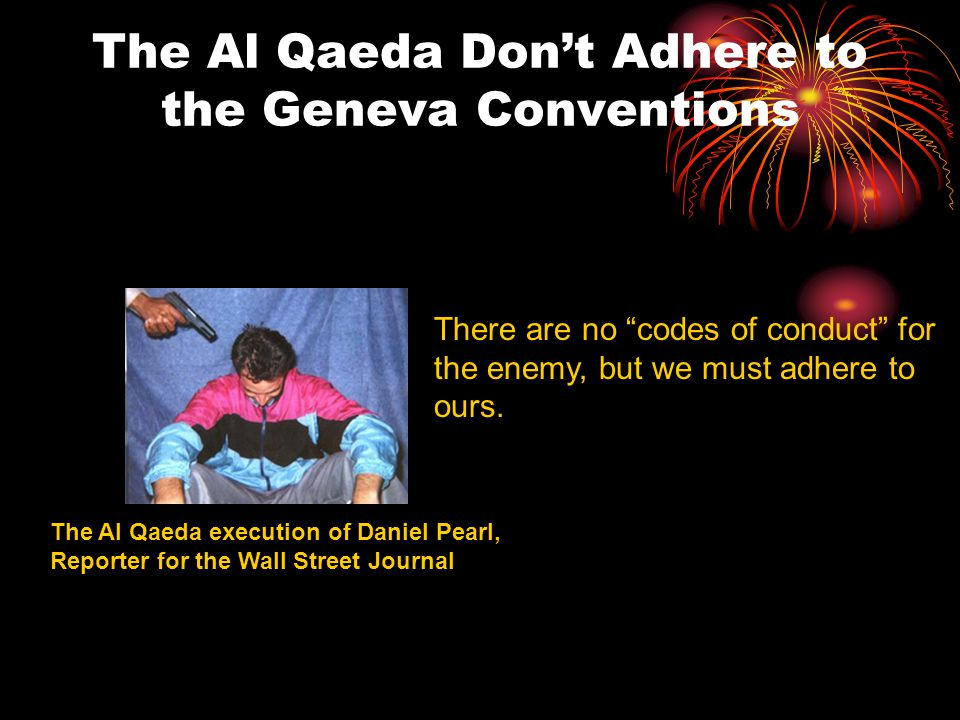 The Al Qaeda Don't Adhere to the Geneva Conventions The Al Qaeda execution of Daniel Pearl, Reporter for the Wall Street Journal There are no codes of conduct for the enemy, but we must adhere to ours.