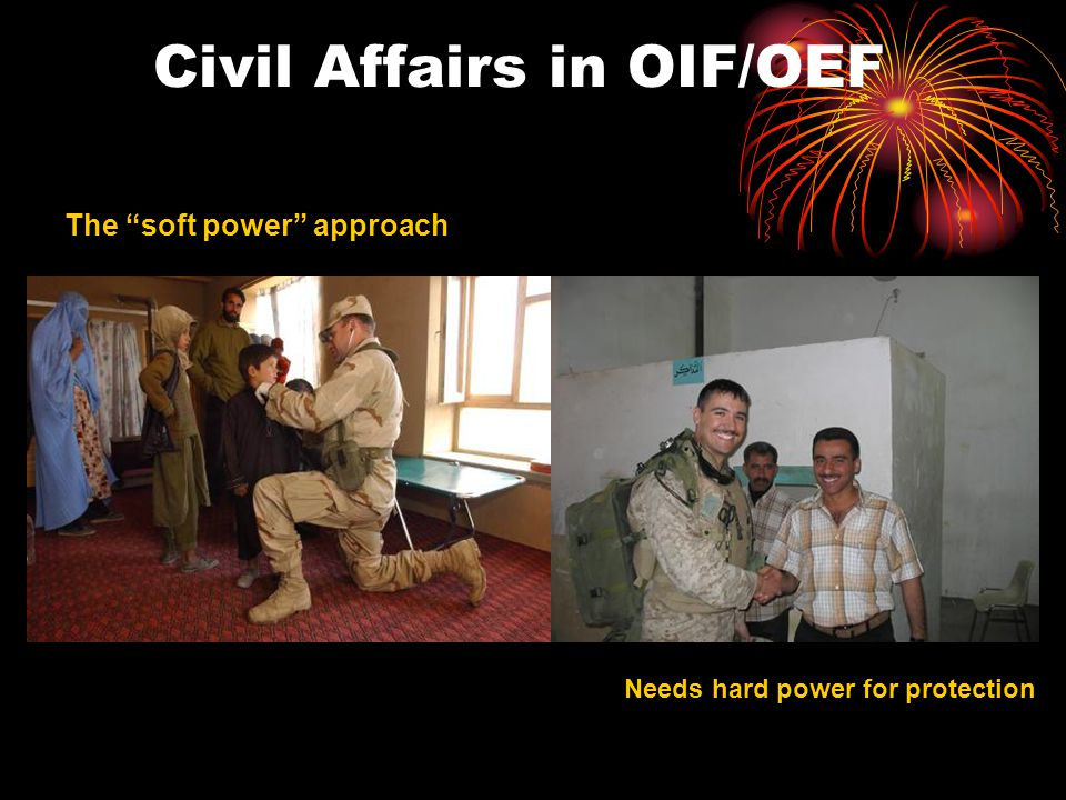 Civil Affairs in OIF/OEF The soft power approach Needs hard power for protection