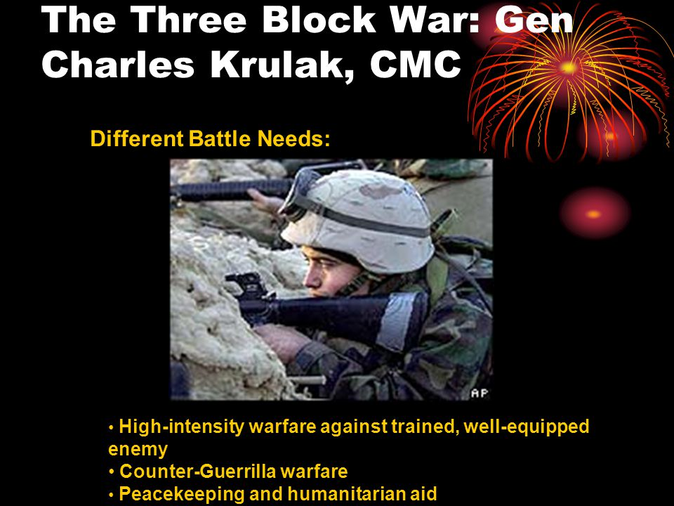 The Three Block War: Gen Charles Krulak, CMC Different Battle Needs: High-intensity warfare against trained, well-equipped enemy Counter-Guerrilla warfare Peacekeeping and humanitarian aid