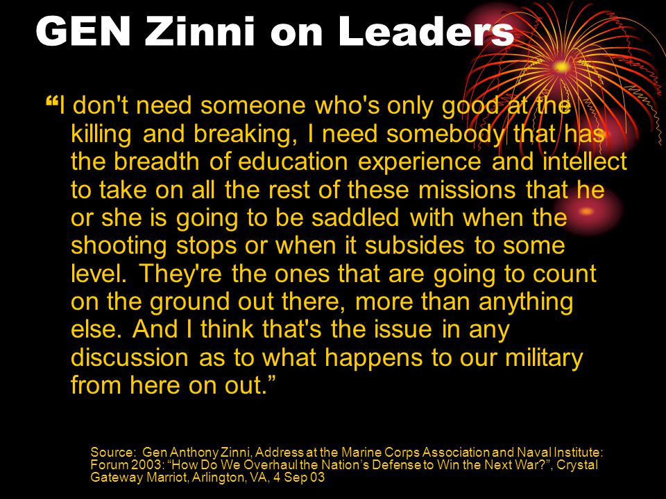 GEN Zinni on Leaders I don t need someone who s only good at the killing and breaking, I need somebody that has the breadth of education experience and intellect to take on all the rest of these missions that he or she is going to be saddled with when the shooting stops or when it subsides to some level.