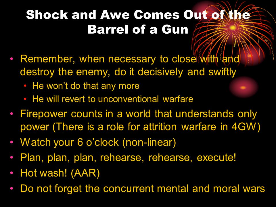 Shock and Awe Comes Out of the Barrel of a Gun Remember, when necessary to close with and destroy the enemy, do it decisively and swiftly He won't do that any more He will revert to unconventional warfare Firepower counts in a world that understands only power (There is a role for attrition warfare in 4GW) Watch your 6 o'clock (non-linear) Plan, plan, plan, rehearse, rehearse, execute.